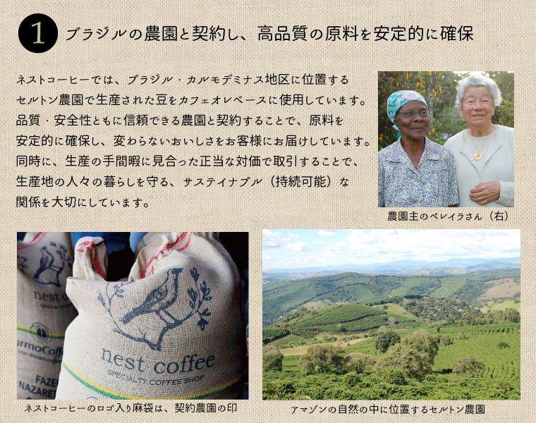 ネストコーヒーでは、ブラジル・カルモデミナス地区に位置するセルトン農園で生産された豆をカフェオレベースに使用しています。品質・安全性共に信頼できる農園と契約することで、原料を安定的に確保し、変わらないおいしさをお客様にお届けしています。同時に、生産の手間暇に見合った正当な対価で取引することで、生産地の人々の暮らしを守る、サステイナブル(持続可能)な関係を大切にしています。